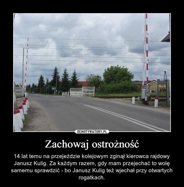 Zachowaj ostrożność – 14 lat temu na przejeździe kolejowym zginął kierowca rajdowy Janusz Kulig. Za każdym razem, gdy mam przejechać to wolę samemu sprawdzić - bo Janusz Kulig też wjechał przy otwartych rogatkach.