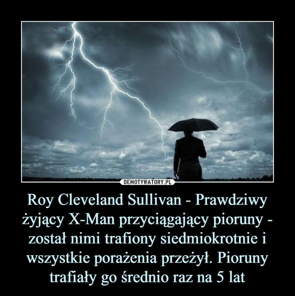 Roy Cleveland Sullivan - Prawdziwy żyjący X-Man przyciągający pioruny - został nimi trafiony siedmiokrotnie i wszystkie porażenia przeżył. Pioruny trafiały go średnio raz na 5 lat –
