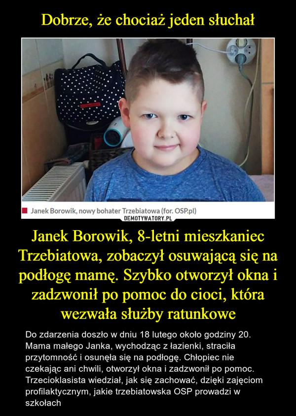 Janek Borowik, 8-letni mieszkaniec Trzebiatowa, zobaczył osuwającą się na podłogę mamę. Szybko otworzył okna i zadzwonił po pomoc do cioci, która wezwała służby ratunkowe – Do zdarzenia doszło w dniu 18 lutego około godziny 20. Mama małego Janka, wychodząc z łazienki, straciła przytomność i osunęła się na podłogę. Chłopiec nie czekając ani chwili, otworzył okna i zadzwonił po pomoc.Trzecioklasista wiedział, jak się zachować, dzięki zajęciom profilaktycznym, jakie trzebiatowska OSP prowadzi w szkołach