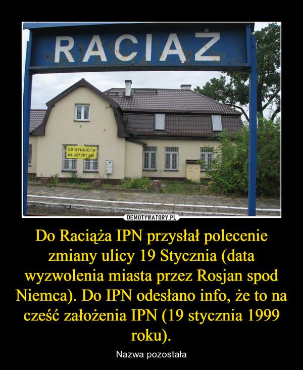 Do Raciąża IPN przysłał polecenie zmiany ulicy 19 Stycznia (data wyzwolenia miasta przez Rosjan spod Niemca). Do IPN odesłano info, że to na cześć założenia IPN (19 stycznia 1999 roku). – Nazwa pozostała Raciąż