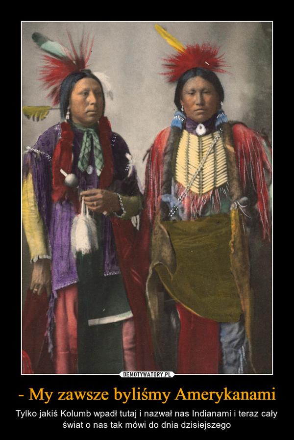- My zawsze byliśmy Amerykanami – Tylko jakiś Kolumb wpadł tutaj i nazwał nas Indianami i teraz cały świat o nas tak mówi do dnia dzisiejszego