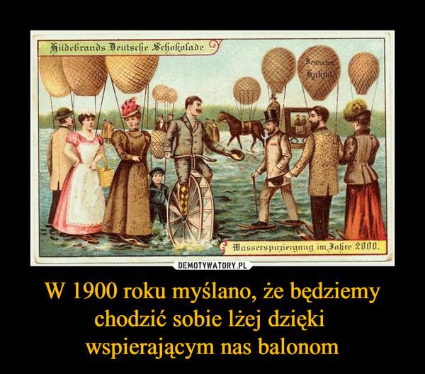 W 1900 roku myślano, że będziemy chodzić sobie lżej dzięki wspierającym nas balonom –