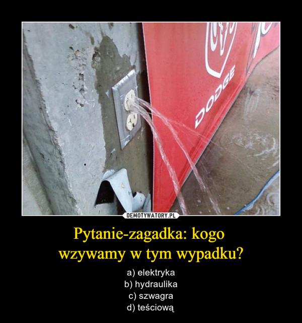 Pytanie-zagadka: kogo wzywamy w tym wypadku? – a) elektrykab) hydraulikac) szwagrad) teściową