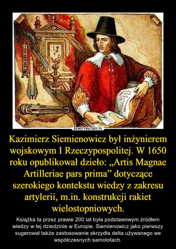 """Kazimierz Siemienowicz był inżynierem wojskowym I Rzeczypospolitej. W 1650 roku opublikował dzieło: """"Artis Magnae Artilleriae pars prima"""" dotyczące szerokiego kontekstu wiedzy z zakresu artylerii, m.in. konstrukcji rakiet wielostopniowych. – Książka ta przez prawie 200 lat była podstawowym źródłem wiedzy w tej dziedzinie w Europie. Siemienowicz jako pierwszy sugerował także zastosowanie skrzydła delta używanego we współczesnych samolotach."""