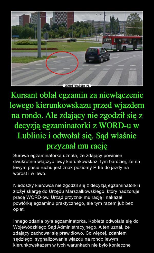 Kursant oblał egzamin za niewłączenie lewego kierunkowskazu przed wjazdem na rondo. Ale zdający nie zgodził się z decyzją egzaminatorki z WORD-u w Lublinie i odwołał się. Sąd właśnie przyznał mu rację – Surowa egzaminatorka uznała, że zdający powinien dwukrotnie włączyć lewy kierunkowskaz, tym bardziej, że na lewym pasie ruchu jest znak poziomy P-8e do jazdy na wprost i w lewo.Niedoszły kierowca nie zgodził się z decyzją egzaminatorki i złożył skargę do Urzędu Marszałkowskiego, który nadzoruje pracę WORD-ów. Urząd przyznał mu rację i nakazał powtórkę egzaminu praktycznego, ale tym razem już bez opłat.Innego zdania była egzaminatorka. Kobieta odwołała się do Wojewódzkiego Sąd Administracyjnego. A ten uznał, że zdający zachował się prawidłowo. Co więcej, zdaniem sędziego, sygnalizowanie wjazdu na rondo lewym kierunkowskazem w tych warunkach nie było konieczne