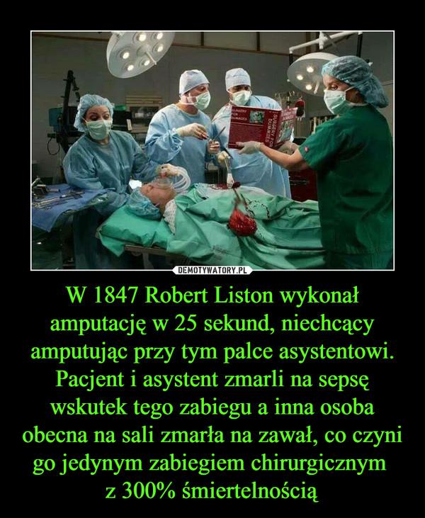 W 1847 Robert Liston wykonał amputację w 25 sekund, niechcący amputując przy tym palce asystentowi. Pacjent i asystent zmarli na sepsę wskutek tego zabiegu a inna osoba obecna na sali zmarła na zawał, co czyni go jedynym zabiegiem chirurgicznym z 300% śmiertelnością –