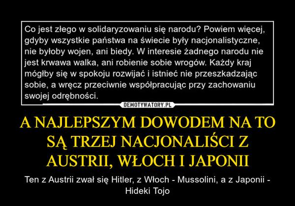 A NAJLEPSZYM DOWODEM NA TO SĄ TRZEJ NACJONALIŚCI Z AUSTRII, WŁOCH I JAPONII – Ten z Austrii zwał się Hitler, z Włoch - Mussolini, a z Japonii - Hideki Tojo
