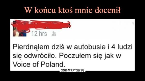 –  Pierdnąłem dziś w autobusie i 4 ludzisię odwróciło. Poczułem się jak wVoice of Poland.