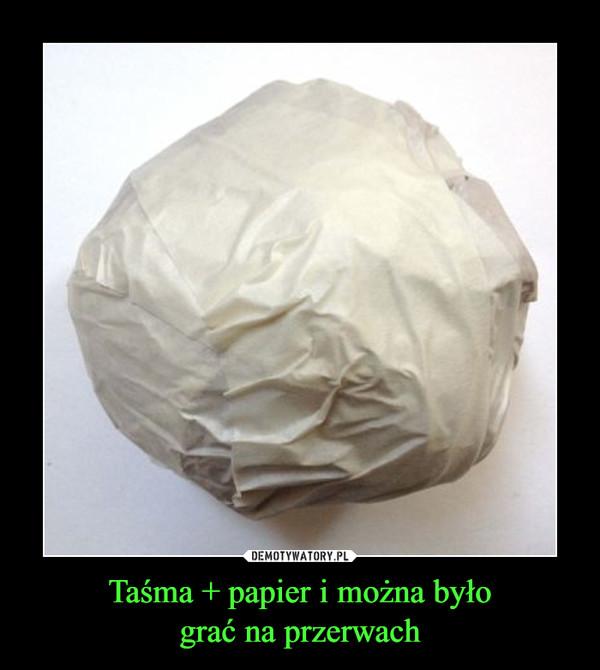 Taśma + papier i można byłograć na przerwach –