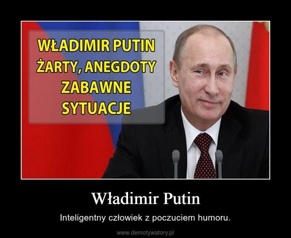 Władimir Putin – Inteligentny człowiek z poczuciem humoru.