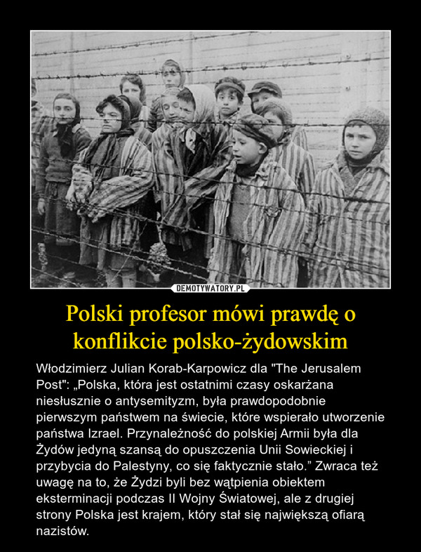 """Polski profesor mówi prawdę o konflikcie polsko-żydowskim – Włodzimierz Julian Korab-Karpowicz dla """"The Jerusalem Post"""": """"Polska, która jest ostatnimi czasy oskarżana niesłusznie o antysemityzm, była prawdopodobnie pierwszym państwem na świecie, które wspierało utworzenie państwa Izrael. Przynależność do polskiej Armii była dla Żydów jedyną szansą do opuszczenia Unii Sowieckiej i przybycia do Palestyny, co się faktycznie stało."""" Zwraca też uwagę na to, że Żydzi byli bez wątpienia obiektem eksterminacji podczas II Wojny Światowej, ale z drugiej strony Polska jest krajem, który stał się największą ofiarą nazistów."""