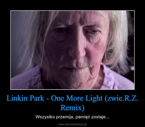 Linkin Park - One More Light (zwie.R.Z. Remix) – Wszystko przemija, pamięć zostaje...