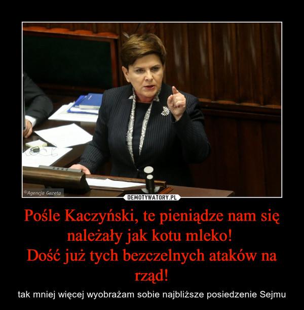 Pośle Kaczyński, te pieniądze nam się należały jak kotu mleko! Dość już tych bezczelnych ataków na rząd! – tak mniej więcej wyobrażam sobie najbliższe posiedzenie Sejmu