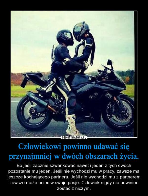 Człowiekowi powinno udawać się przynajmniej w dwóch obszarach życia. – Bo jeśli zacznie szwankować nawet i jeden z tych dwóch pozostanie mu jeden. Jeśli nie wychodzi mu w pracy, zawsze ma jeszcze kochającego partnera. Jeśli nie wychodzi mu z partnerem zawsze może uciec w swoje pasje. Człowiek nigdy nie powinien zostać z niczym.