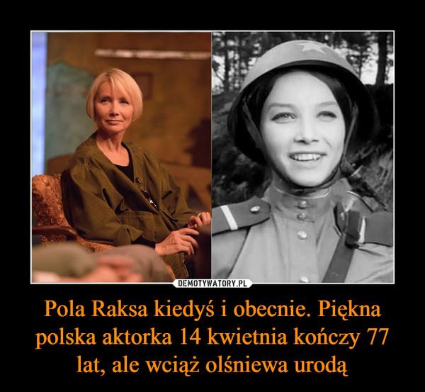 Pola Raksa kiedyś i obecnie. Piękna polska aktorka 14 kwietnia kończy 77 lat, ale wciąż olśniewa urodą –