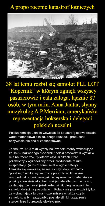 """38 lat temu rozbił się samolot PLL LOT """"Kopernik"""" w którym zginęli wszyscy pasażerowie i cała załoga, łącznie 87 osób, w tym m.in. Anna Jantar, słynny muzykolog A.P.Merriam, amerykańska reprezentacja bokserska i delegaci polskich uczelni – Polska komisja ustaliła wówczas że katastrofę spowodowała wada materiałowa silnika, czego radziecki producent oczywiście nie chciał zaakceptować.Jednak w 2010 roku wyszły na jaw dokumenty wskazujące że Iła-62 nazwanego """"Kopernik"""" polski przewoźnik wysłał w rejs na trzech tzw. """"pilotach"""" czyli silnikach które przekroczyły wyznaczony przez producenta resurs eksploatacji. (A IŁ-62 silniki miał w ogóle cztery)Okazało się wówczas, że resurs czyli dopuszczalny """"przebieg"""" silnika wyznaczony przez biuro Iljuszyna uwzględniał ograniczoną jakość wykonania i materiału ale polski przewoźnik eksploatował je dalej dla oszczędności, zakładając że nawet jeżeli jeden silnik ulegnie awarii, to samolot doleci na pozostałych. Polacy nie przewidzieli tylko, że wybuchająca turbina może zniszczyć także części samolotu, w tym przypadku postałe silniki, urządzenia sterownicze i przewody elektryczne."""