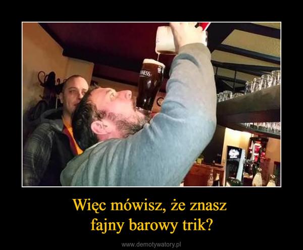 Więc mówisz, że znasz fajny barowy trik? –