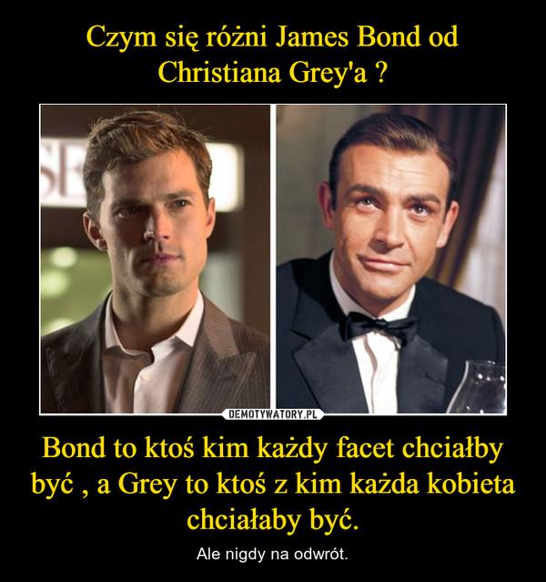 Bond to ktoś kim każdy facet chciałby być , a Grey to ktoś z kim każda kobieta chciałaby być. – Ale nigdy na odwrót.