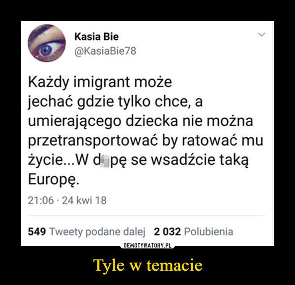 Tyle w temacie –  Kasia Bie@KasiaBie78Każdy imigrant możejechać gdzie tylko chce, aumierającego dziecka nie możnaprzetransportować by ratować mużycie...W d pę se wsadźcie takaąEuropę21:06 24 kwi 18549 Tweety podane dalej 2 032 Polubienia