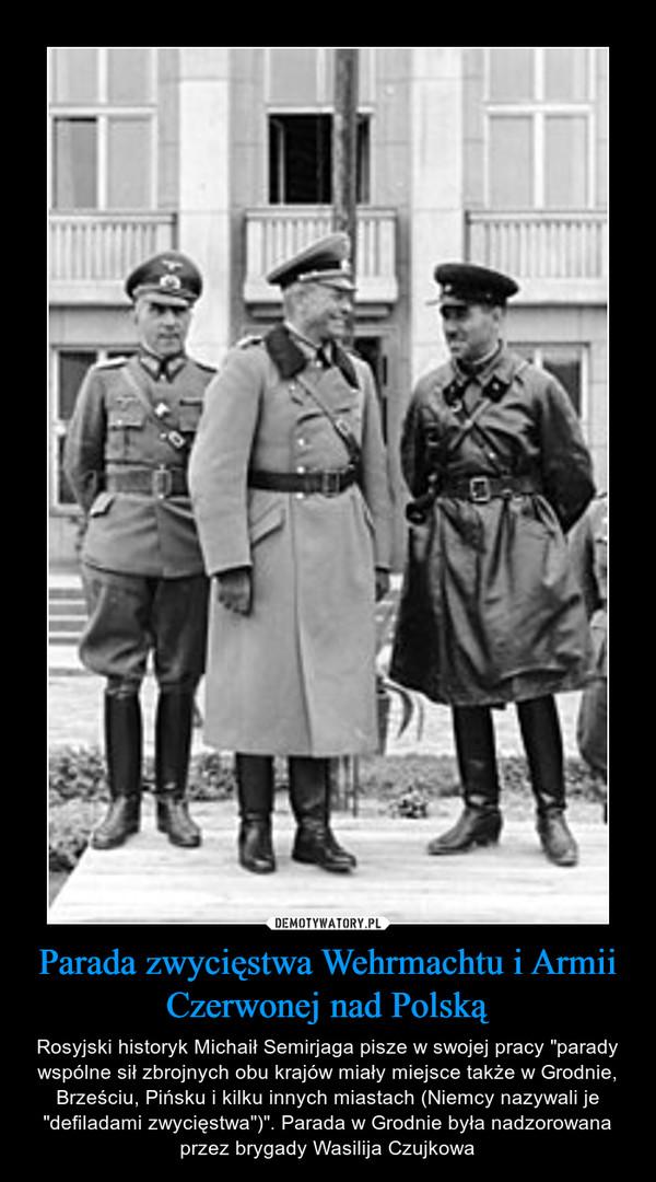 """Parada zwycięstwa Wehrmachtu i Armii Czerwonej nad Polską – Rosyjski historyk Michaił Semirjaga pisze w swojej pracy """"parady wspólne sił zbrojnych obu krajów miały miejsce także w Grodnie, Brześciu, Pińsku i kilku innych miastach (Niemcy nazywali je """"defiladami zwycięstwa"""")"""". Parada w Grodnie była nadzorowana przez brygady Wasilija Czujkowa"""