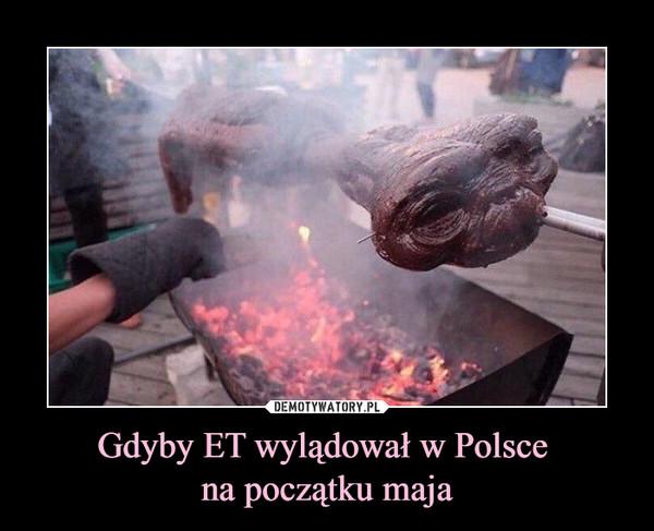Gdyby ET wylądował w Polsce na początku maja –