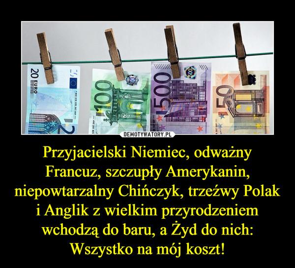 Przyjacielski Niemiec, odważny Francuz, szczupły Amerykanin, niepowtarzalny Chińczyk, trzeźwy Polak i Anglik z wielkim przyrodzeniem wchodzą do baru, a Żyd do nich: Wszystko na mój koszt! –