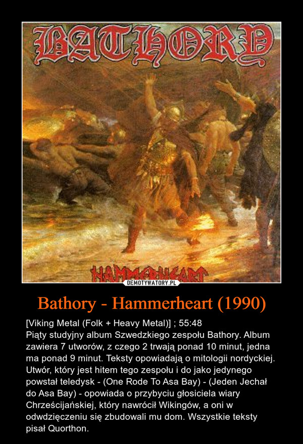 Bathory - Hammerheart (1990) – [Viking Metal (Folk + Heavy Metal)] ; 55:48Piąty studyjny album Szwedzkiego zespołu Bathory. Album zawiera 7 utworów, z czego 2 trwają ponad 10 minut, jedna ma ponad 9 minut. Teksty opowiadają o mitologii nordyckiej. Utwór, który jest hitem tego zespołu i do jako jedynego powstał teledysk - (One Rode To Asa Bay) - (Jeden Jechał do Asa Bay) - opowiada o przybyciu głosiciela wiary Chrześcijańskiej, który nawrócił Wikingów, a oni w odwdzięczeniu się zbudowali mu dom. Wszystkie teksty pisał Quorthon.