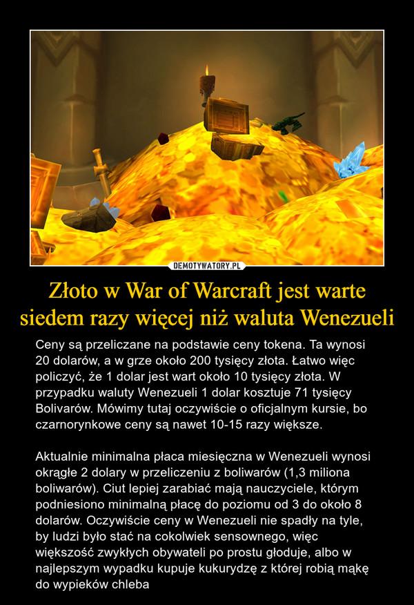 Złoto w War of Warcraft jest warte siedem razy więcej niż waluta Wenezueli – Ceny są przeliczane na podstawie ceny tokena. Ta wynosi 20 dolarów, a w grze około 200 tysięcy złota. Łatwo więc policzyć, że 1 dolar jest wart około 10 tysięcy złota. W przypadku waluty Wenezueli 1 dolar kosztuje 71 tysięcy Bolivarów. Mówimy tutaj oczywiście o oficjalnym kursie, bo czarnorynkowe ceny są nawet 10-15 razy większe.Aktualnie minimalna płaca miesięczna w Wenezueli wynosi okrągłe 2 dolary w przeliczeniu z boliwarów (1,3 miliona boliwarów). Ciut lepiej zarabiać mają nauczyciele, którym podniesiono minimalną płacę do poziomu od 3 do około 8 dolarów. Oczywiście ceny w Wenezueli nie spadły na tyle, by ludzi było stać na cokolwiek sensownego, więc większość zwykłych obywateli po prostu głoduje, albo w najlepszym wypadku kupuje kukurydzę z której robią mąkę do wypieków chleba