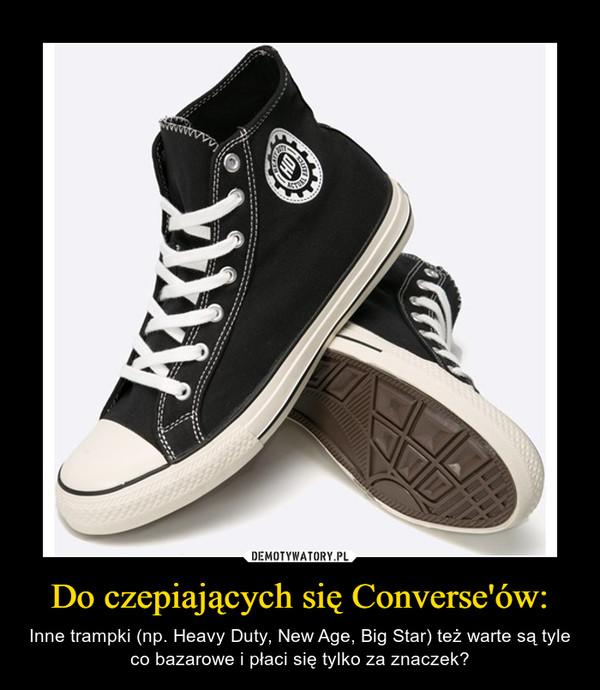 Do czepiających się Converse'ów: – Inne trampki (np. Heavy Duty, New Age, Big Star) też warte są tyle co bazarowe i płaci się tylko za znaczek?