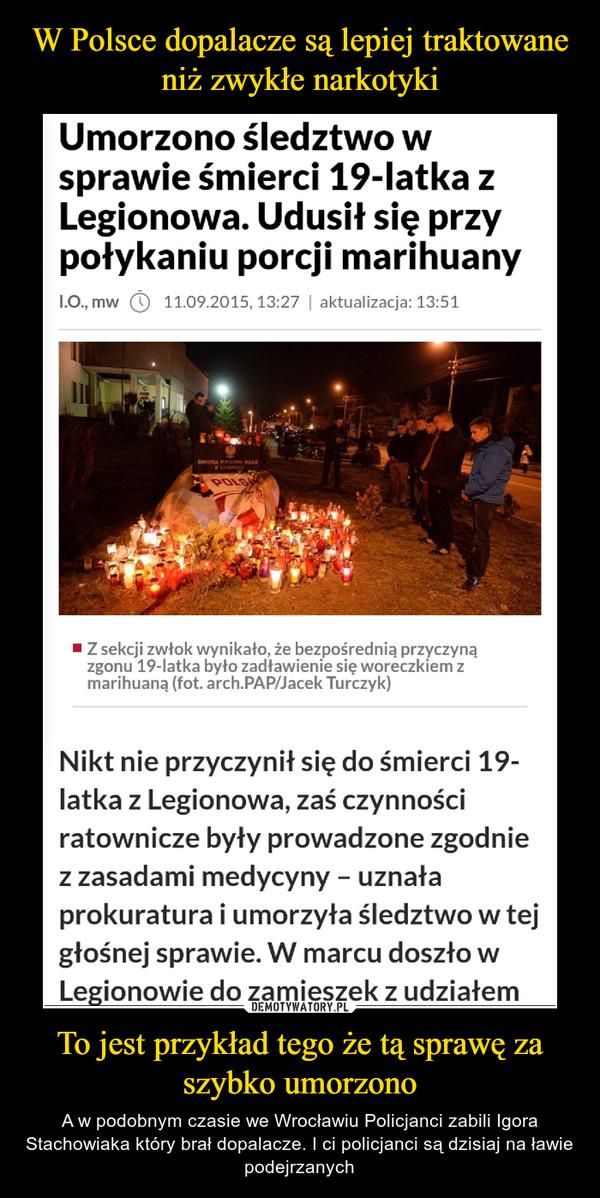 To jest przykład tego że tą sprawę za szybko umorzono – A w podobnym czasie we Wrocławiu Policjanci zabili Igora Stachowiaka który brał dopalacze. I ci policjanci są dzisiaj na ławie podejrzanych