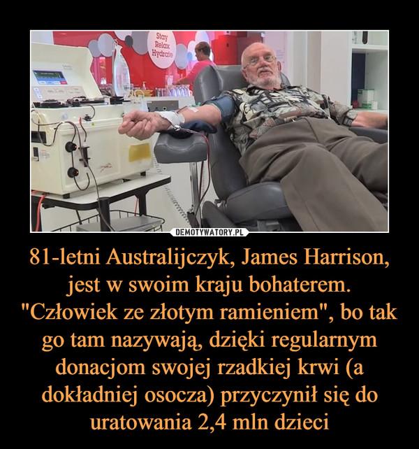"""81-letni Australijczyk, James Harrison, jest w swoim kraju bohaterem. """"Człowiek ze złotym ramieniem"""", bo tak go tam nazywają, dzięki regularnym donacjom swojej rzadkiej krwi (a dokładniej osocza) przyczynił się do uratowania 2,4 mln dzieci –"""