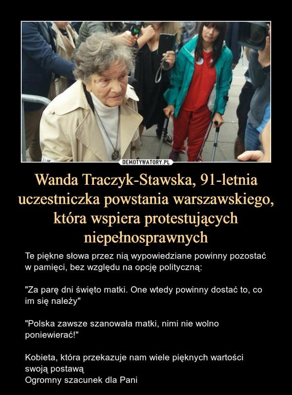 """Wanda Traczyk-Stawska, 91-letnia uczestniczka powstania warszawskiego, która wspiera protestujących niepełnosprawnych – Te piękne słowa przez nią wypowiedziane powinny pozostać w pamięci, bez względu na opcję polityczną:""""Za parę dni święto matki. One wtedy powinny dostać to, co im się należy""""""""Polska zawsze szanowała matki, nimi nie wolno poniewierać!""""Kobieta, która przekazuje nam wiele pięknych wartości swoją postawąOgromny szacunek dla Pani"""