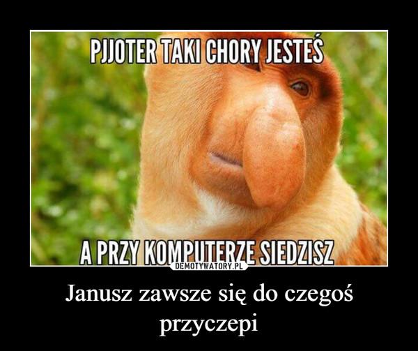 Janusz zawsze się do czegoś przyczepi –