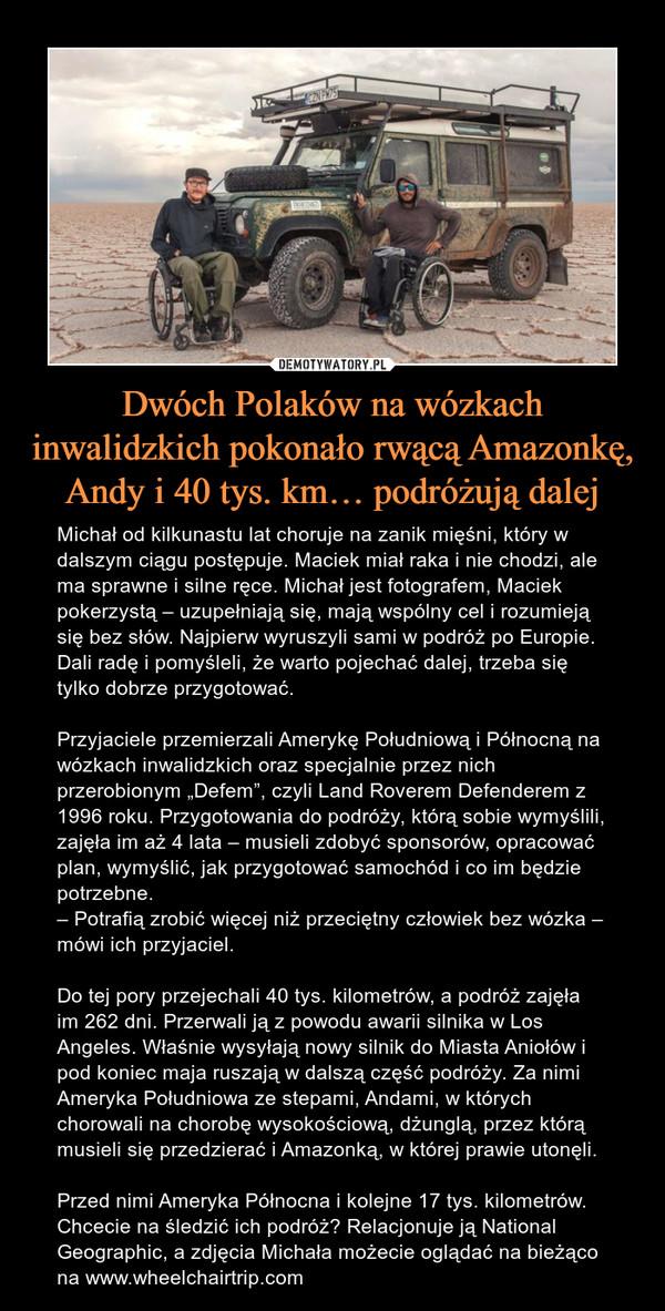 """Dwóch Polaków na wózkach inwalidzkich pokonało rwącą Amazonkę, Andy i 40 tys. km… podróżują dalej – Michał od kilkunastu lat choruje na zanik mięśni, który w dalszym ciągu postępuje. Maciek miał raka i nie chodzi, ale ma sprawne i silne ręce. Michał jest fotografem, Maciek pokerzystą – uzupełniają się, mają wspólny cel i rozumieją się bez słów. Najpierw wyruszyli sami w podróż po Europie. Dali radę i pomyśleli, że warto pojechać dalej, trzeba się tylko dobrze przygotować.Przyjaciele przemierzali Amerykę Południową i Północną na wózkach inwalidzkich oraz specjalnie przez nich przerobionym """"Defem"""", czyli Land Roverem Defenderem z 1996 roku. Przygotowania do podróży, którą sobie wymyślili, zajęła im aż 4 lata – musieli zdobyć sponsorów, opracować plan, wymyślić, jak przygotować samochód i co im będzie potrzebne.– Potrafią zrobić więcej niż przeciętny człowiek bez wózka – mówi ich przyjaciel.Do tej pory przejechali 40 tys. kilometrów, a podróż zajęła im 262 dni. Przerwali ją z powodu awarii silnika w Los Angeles. Właśnie wysyłają nowy silnik do Miasta Aniołów i pod koniec maja ruszają w dalszą część podróży. Za nimi Ameryka Południowa ze stepami, Andami, w których chorowali na chorobę wysokościową, dżunglą, przez którą musieli się przedzierać i Amazonką, w której prawie utonęli.Przed nimi Ameryka Północna i kolejne 17 tys. kilometrów. Chcecie na śledzić ich podróż? Relacjonuje ją National Geographic, a zdjęcia Michała możecie oglądać na bieżąco na www.wheelchairtrip.com"""
