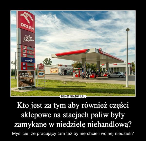 Kto jest za tym aby również części sklepowe na stacjach paliw były zamykane w niedzielę niehandlową? – Myślicie, że pracujący tam też by nie chcieli wolnej niedzieli?