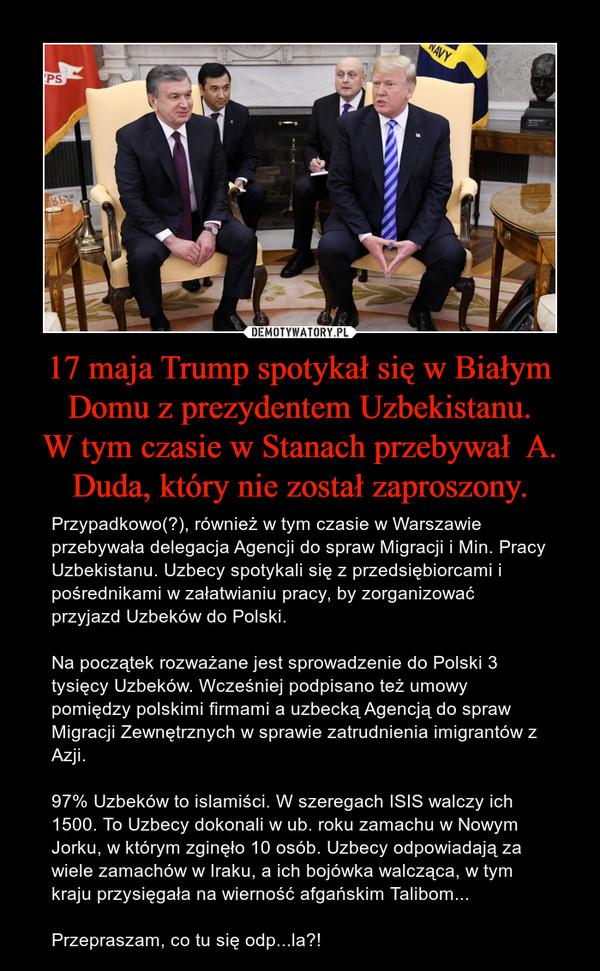 17 maja Trump spotykał się w Białym Domu z prezydentem Uzbekistanu.W tym czasie w Stanach przebywał  A. Duda, który nie został zaproszony. – Przypadkowo(?), również w tym czasie w Warszawie przebywała delegacja Agencji do spraw Migracji i Min. Pracy Uzbekistanu. Uzbecy spotykali się z przedsiębiorcami i pośrednikami w załatwianiu pracy, by zorganizować przyjazd Uzbeków do Polski.Na początek rozważane jest sprowadzenie do Polski 3 tysięcy Uzbeków. Wcześniej podpisano też umowy pomiędzy polskimi firmami a uzbecką Agencją do spraw Migracji Zewnętrznych w sprawie zatrudnienia imigrantów z Azji.97% Uzbeków to islamiści. W szeregach ISIS walczy ich 1500. To Uzbecy dokonali w ub. roku zamachu w Nowym Jorku, w którym zginęło 10 osób. Uzbecy odpowiadają za wiele zamachów w Iraku, a ich bojówka walcząca, w tym kraju przysięgała na wierność afgańskim Talibom...Przepraszam, co tu się odp...la?!