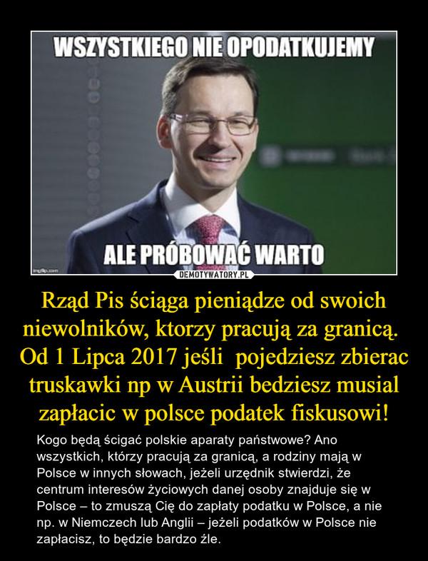 Rząd Pis ściąga pieniądze od swoich niewolników, ktorzy pracują za granicą.  Od 1 Lipca 2017 jeśli  pojedziesz zbierac truskawki np w Austrii bedziesz musial zapłacic w polsce podatek fiskusowi! – Kogo będą ścigać polskie aparaty państwowe? Ano wszystkich, którzy pracują za granicą, a rodziny mają w Polsce w innych słowach, jeżeli urzędnik stwierdzi, że centrum interesów życiowych danej osoby znajduje się w Polsce – to zmuszą Cię do zapłaty podatku w Polsce, a nie np. w Niemczech lub Anglii – jeżeli podatków w Polsce nie zapłacisz, to będzie bardzo źle.
