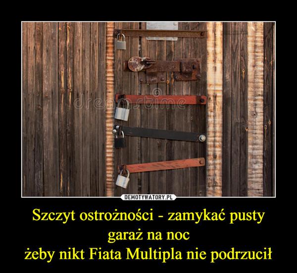 Szczyt ostrożności - zamykać pusty garaż na nocżeby nikt Fiata Multipla nie podrzucił –