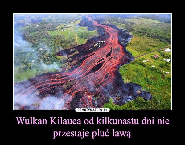 Wulkan Kilauea od kilkunastu dni nie przestaje pluć lawą –