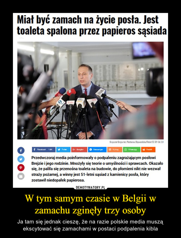 W tym samym czasie w Belgii w zamachu zginęły trzy osoby – Ja tam się jednak cieszę, że na razie polskie media muszą ekscytować się zamachami w postaci podpalenia kibla Miał być zamach na życie posła. Jest toaleta spalona przez papieros sąsiadaPrzedwczoraj media poinformowały o podpaleniu zagrażającym posłowi Brejzie i jego rodzinie. Mnożyły się teorie o umyślności i sprawcach. Okazało się, że paliła się przenośna toaleta na budowie, do płomieni nikt nie wezwał straży pożarnej, a winny jest 51-letni sąsiad z kamienicy posła, który zostawił niedopałek papierosa.