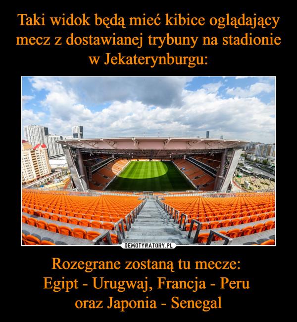 Rozegrane zostaną tu mecze: Egipt - Urugwaj, Francja - Peru oraz Japonia - Senegal –