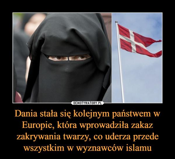 Dania stała się kolejnym państwem w Europie, która wprowadziła zakaz zakrywania twarzy, co uderza przede wszystkim w wyznawców islamu –