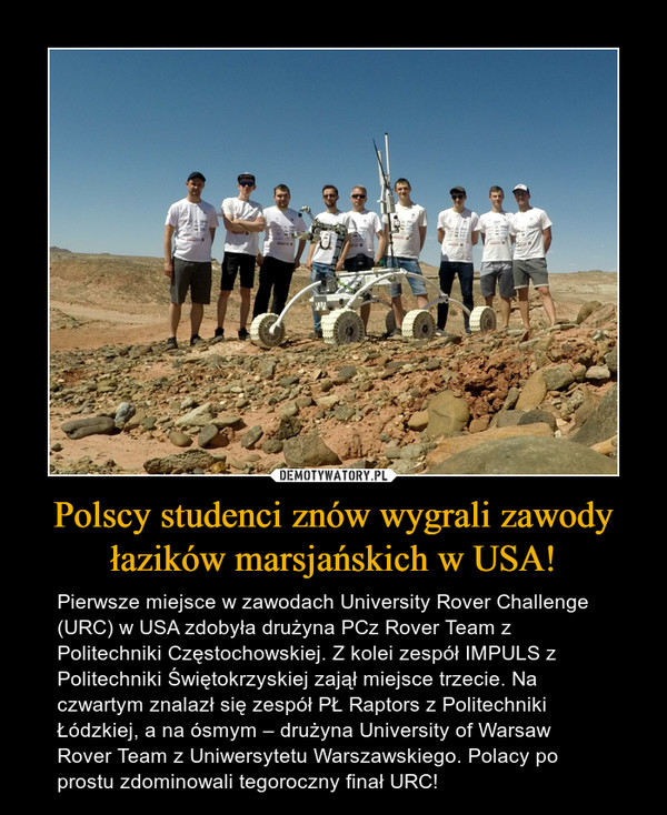 Polscy studenci znów wygrali zawody łazików marsjańskich w USA! – Pierwsze miejsce w zawodach University Rover Challenge (URC) w USA zdobyła drużyna PCz Rover Team z Politechniki Częstochowskiej. Z kolei zespół IMPULS z Politechniki Świętokrzyskiej zajął miejsce trzecie. Na czwartym znalazł się zespół PŁ Raptors z Politechniki Łódzkiej, a na ósmym – drużyna University of Warsaw Rover Team z Uniwersytetu Warszawskiego. Polacy po prostu zdominowali tegoroczny finał URC!