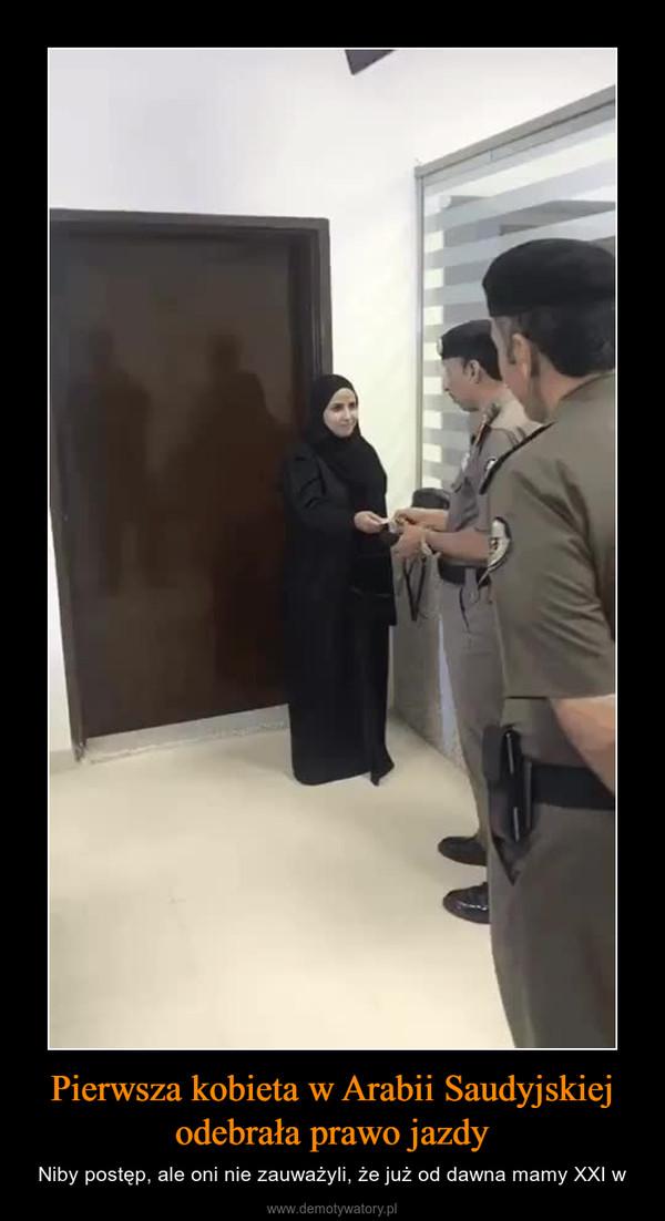 Pierwsza kobieta w Arabii Saudyjskiej odebrała prawo jazdy – Niby postęp, ale oni nie zauważyli, że już od dawna mamy XXI w