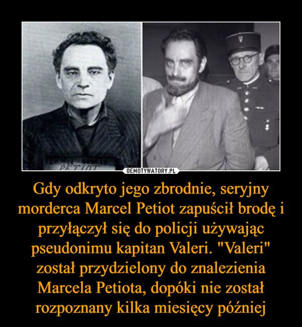 """Gdy odkryto jego zbrodnie, seryjny morderca Marcel Petiot zapuścił brodę i przyłączył się do policji używając pseudonimu kapitan Valeri. """"Valeri"""" został przydzielony do znalezienia Marcela Petiota, dopóki nie został rozpoznany kilka miesięcy później –"""