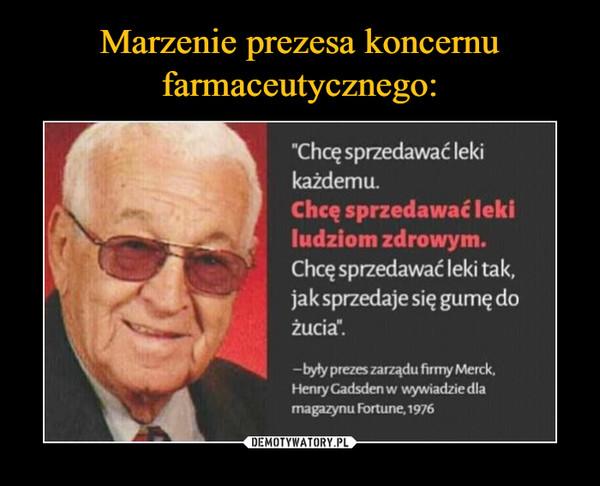 –  Chcę sprzedawać leki każdemu. Chcę sprzedawać leki ludziom zdrowym. Chcę sprzedawać leki ta, jak sprzedaje się gumę do żucia. Były prezes zarządu firmy Merck, Henry Gadsden w wywiadzie dla magazynu Fortune, 1976
