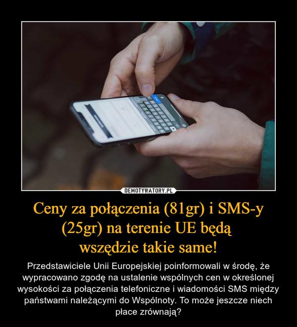 Ceny za połączenia (81gr) i SMS-y (25gr) na terenie UE będą wszędzie takie same! – Przedstawiciele Unii Europejskiej poinformowali w środę, że wypracowano zgodę na ustalenie wspólnych cen w określonej wysokości za połączenia telefoniczne i wiadomości SMS między państwami należącymi do Wspólnoty. To może jeszcze niech płace zrównają?