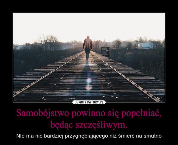 Samobójstwo powinno się popełniać, będąc szczęśliwym. – NIe ma nic bardziej przygnębiającego niż śmierć na smutno