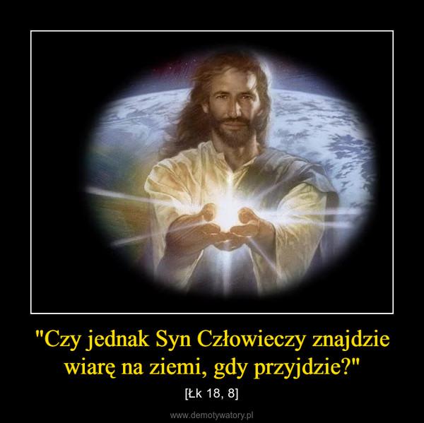 """""""Czy jednak Syn Człowieczy znajdzie wiarę na ziemi, gdy przyjdzie?"""" – [Łk 18, 8]"""