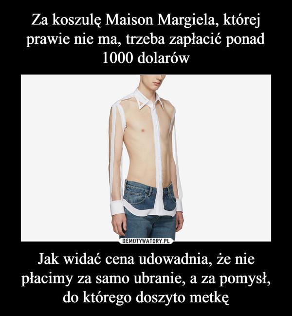 Jak widać cena udowadnia, że nie płacimy za samo ubranie, a za pomysł, do którego doszyto metkę –